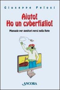 Aiuto! Ho un cyberfiglio! Manuale per genitori persi nella Rete