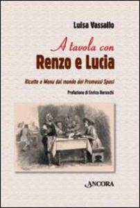 Libro A tavola con Renzo e Lucia. Ricette e menu dal mondo dei Promessi sposi Luisa Vassallo
