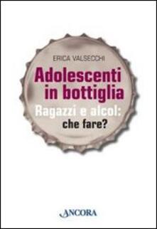 Adolescenti in bottiglia. Ragazzi e alcol: che fare?.pdf