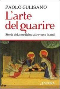 Libro L' arte del guarire. Storia della medicina attraverso i santi Paolo Gulisano