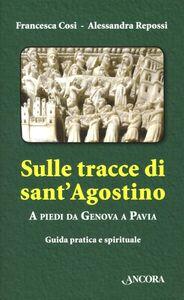 Libro Sulle tracce di Sant'Agostino. A piedi da Genova a Pavia Francesca Cosi , Alessandra Repossi