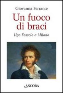 Un fuoco di braci. Ugo Foscolo a Milano.pdf