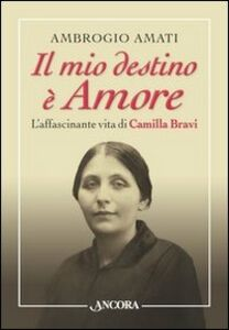 Libro Il mio destino è amore. L'affascinante vita di Camilla Bravi Ambrogio Amati