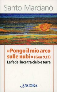 Libro «Pongo il mio arco sulle nubi» (Ger 9,13). La fede: luce tra cielo e terra Santo Marcianò