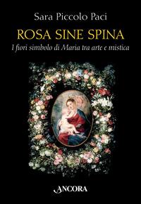 Rosa sine spina. I fiori simbolo di Maria tra arte e mistica - Piccolo Paci Sara - wuz.it