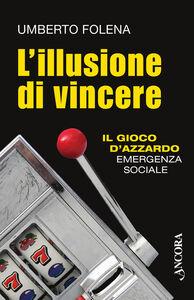 Libro L' illusione di vincere. Il gioco d'azzardo emergenza sociale Umberto Folena