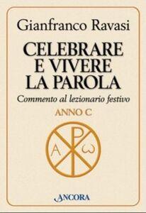 Libro Celebrare e vivere la Parola. Commento al lezionario festivo. Anno C Gianfranco Ravasi