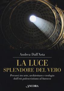 La luce, splendore del vero. Percorsi tra arte, architettura e teologia dall'età paleocristiana al barocco. Ediz. a colori