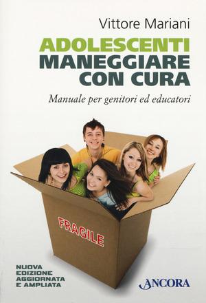 Adolescenti. Maneggiare con cura. Manuale per genitori ed educatori