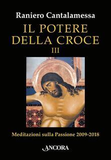 Il potere della croce. Meditazioni sulla Passione 2009-2018. Vol. 3 - Raniero Cantalamessa - ebook