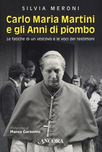 Libro Carlo Maria Martini e gli anni di piombo. Le fatiche di un vescovo e le voci dei testimoni Silvia Meroni