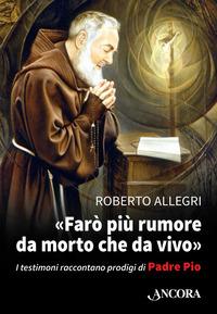 «Farò più rumore da morto che da vivo». I testimoni raccontano prodigi di Padre Pio - Allegri Roberto - wuz.it