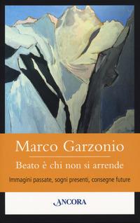 Beato è chi non si arrende. Immagini passate, sogni presenti, consegne future - Garzonio Marco - wuz.it
