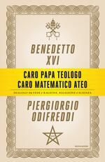 Caro papa teologo, caro matematico ateo. Dialogo tra fede e ragione, religione e scienza