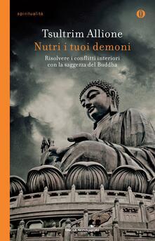 Nutri i tuoi demoni. Risolvere i conflitti interiori con la saggezza del Buddha - Chandra Livia Candiani,Tsultrim Allione - ebook