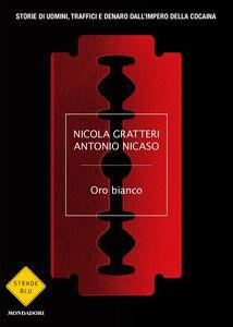 Ebook Oro bianco. Storie di uomini, traffici e denaro dall'impero della cocaina Gratteri, Nicola , Nicaso, Antonio