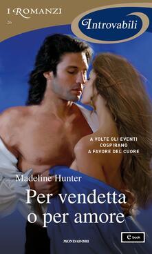 Per vendetta o per amore - Madeline Hunter,Anna Montanari - ebook