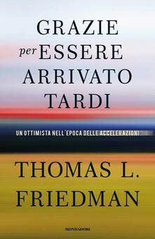 Grazie per essere arrivato tardi. Un ottimista nell'epoca delle accelerazioni - Thomas L. Friedman,Dario Ferrari,Giuliana Lupi - ebook
