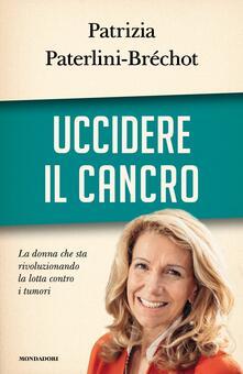 Uccidere il cancro - Sergio Arecco,Patrizia Paterlini-Bréchot - ebook