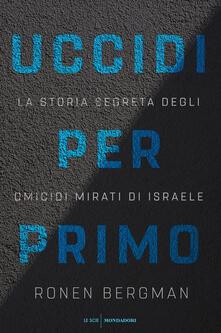 Uccidi per primo. La storia segreta degli omicidi mirati di Israele - Sara Crimi,Laura Tasso,Ronen Bergman - ebook