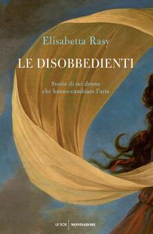 Le disobbedienti. Storie di sei donne che hanno cambiato l'arte - Elisabetta Rasy - ebook