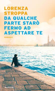 Da qualche parte starò fermo ad aspettare te - Lorenza Stroppa - ebook