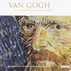 Van Gogh. Un grande fuoco nel cuore. Ediz. illustrata
