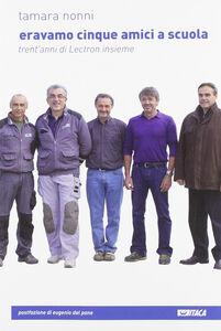 Foto Cover di Eravamo cinque amici a scuola. Trent'anni di Lectron insieme, Libro di Tamara Nonni, edito da Itaca (Castel Bolognese)