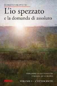 L' io spezzato e la domanda di assoluto. Percorso di letteratura italiana ed europea dell'Ottocento e Novecento. Vol. 1: L'Ottocento.