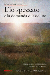 L' io spezzato e la domanda di assoluto. Percorso di letteratura italiana ed europea dell'Ottocento e Novecento. Vol. 2: Il Novecento.