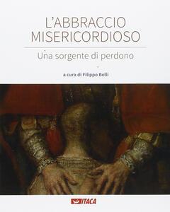 L' abbraccio misericordioso. Una sorgente di perdono. Catalogo della mostra (Rimini, 19-25 agosto 2016). Ediz. illustrata