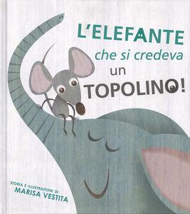 Foto Cover di L' elefante che si credeva un topolino!, Libro di Marisa Vestita, edito da White Star