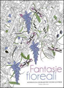 Fantasie floreali. 60 disegni da colorare per vincere lo stress