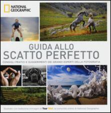 Guida allo scatto perfetto. Consigli pratici e suggerimenti dai grandi esperti della fotografia. Ediz. illustrata.pdf