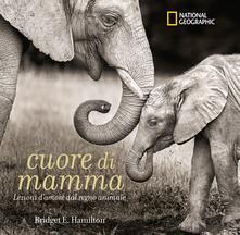 Grandtoureventi.it Cuore di mamma. Lezioni d'amore dal regno animale. Ediz. a colori Image