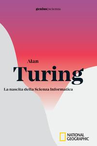Alan Turing. La nascita della scienza informatica
