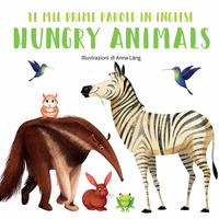 Hungry animals. Le mie prime parole in inglese. Ediz. a colori