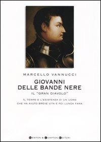 Giovanni delle Bande Nere il «Gran Diavolo». Il tempo e l'esistenza di un uomo che ha avuto breve vita e poi lunga fama - Vannucci Marcello - wuz.it