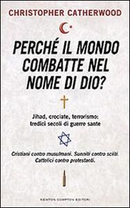 Libro Perché il mondo combatte nel nome di Dio? Jihad, crociate, terrorismo: tredici secoli di guerre sante Christopher Catherwood