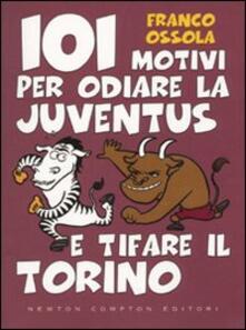 101 motivi per odiare la Juventus e tifare il Torino - Franco Ossola - copertina