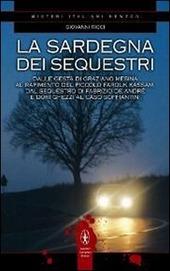 La Sardegna dei sequestri. Dalle gesta di Graziano Mesina al rapimento del piccolo Farouk Kassam, dal sequestro di Fabrizio De André e Dori Ghezzi al caso Soffiantini