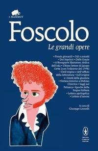 Le grandi opere: Poesie giovanili-Odi e sonetti-Dei Sepolcri-Dalle Grazie-A Bonaparte liberatore: dedica dell'oda-Ultime lettere di Jacopo Ortis...