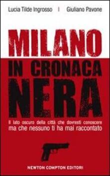 Milano in cronaca nera - Lucia Tilde Ingrosso,Giuliano Pavone - copertina