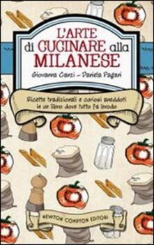 L' arte di cucinare alla milanese. Ricette tradizionali e curiosi aneddoti in un libro dove tutto fa brodo - Giovanna Canzi,Daniela Pagani - copertina