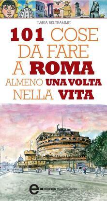 101 cose da fare a Roma almeno una volta nella vita - Ilaria Beltramme,Thomas Bires - ebook