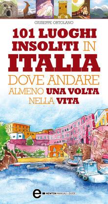 101 luoghi insoliti in Italia dove andare almeno una volta nella vita - Giuseppe Ortolano - ebook