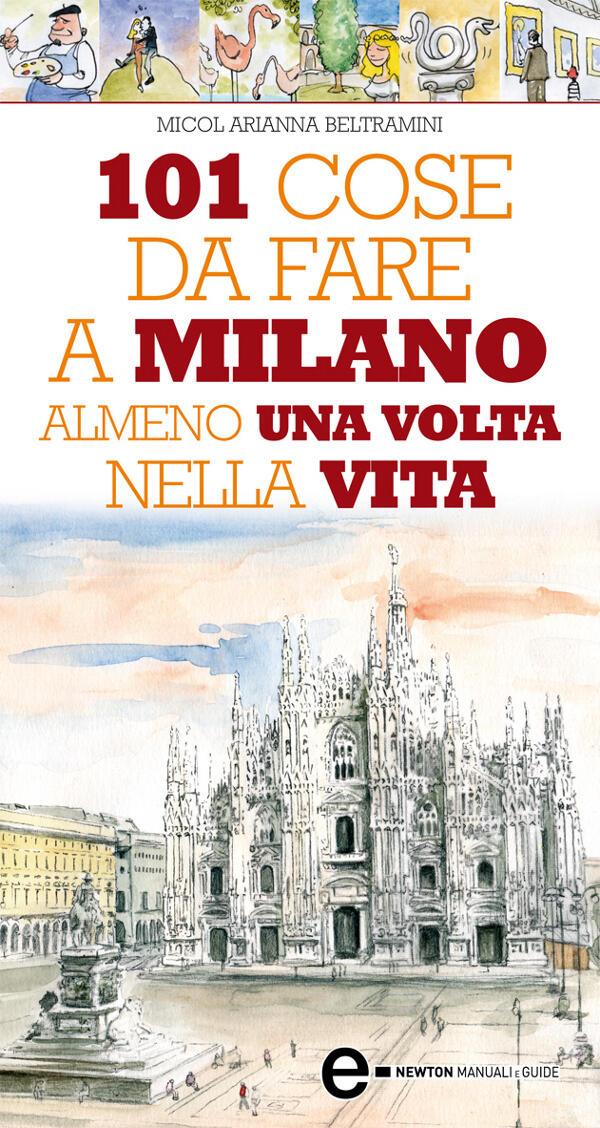 101 Cose Da Fare A Milano Almeno Una Volta Nella Vita Beltramini Micol Arianna Ebook Epub Con Light Drm Ibs