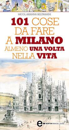 101 cose da fare a Milano almeno una volta nella vita - Micol Arianna Beltramini,Thomas Bires - ebook