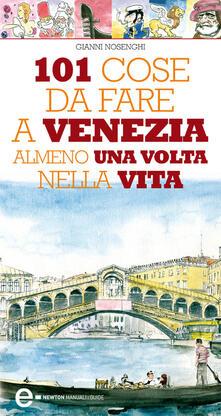101 cose da fare a Venezia almeno una volta nella vita - Gianni Nosenghi - ebook