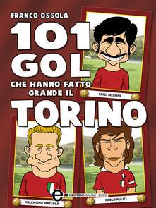 101 gol che hanno fatto grande il Torino - Franco Ossola,G. Romano - ebook